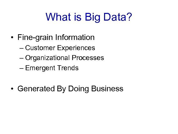 What is Big Data? • Fine-grain Information – Customer Experiences – Organizational Processes –