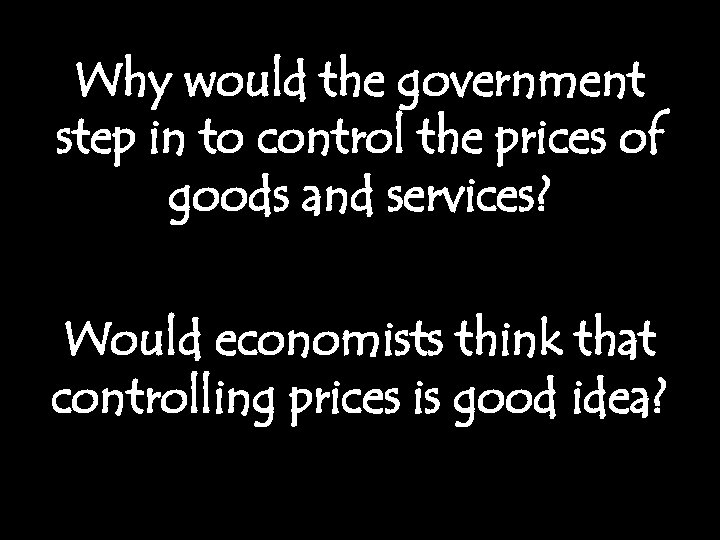 Why would the government step in to control the prices of goods and services?