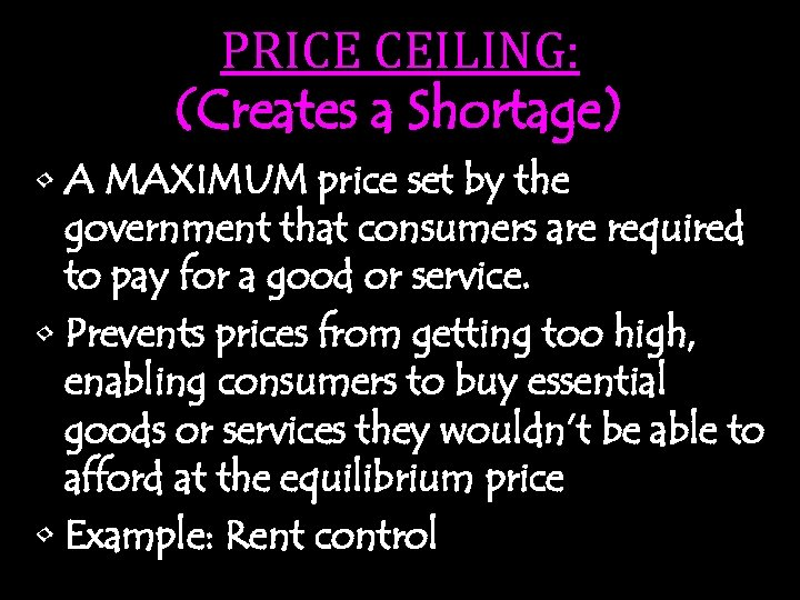 PRICE CEILING: (Creates a Shortage) • A MAXIMUM price set by the government that
