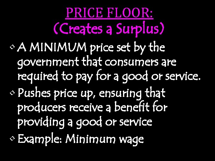PRICE FLOOR: (Creates a Surplus) • A MINIMUM price set by the government that