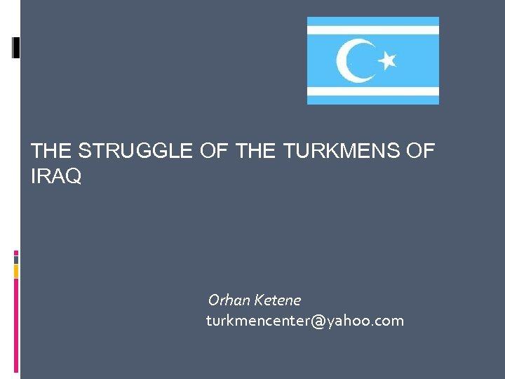 THE STRUGGLE OF THE TURKMENS OF IRAQ Orhan Ketene turkmencenter@yahoo. com