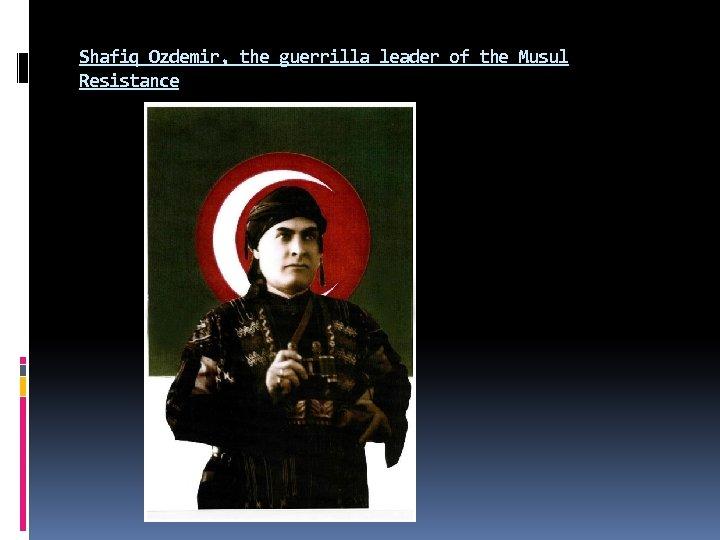 Shafiq Ozdemir, the guerrilla leader of the Musul Resistance