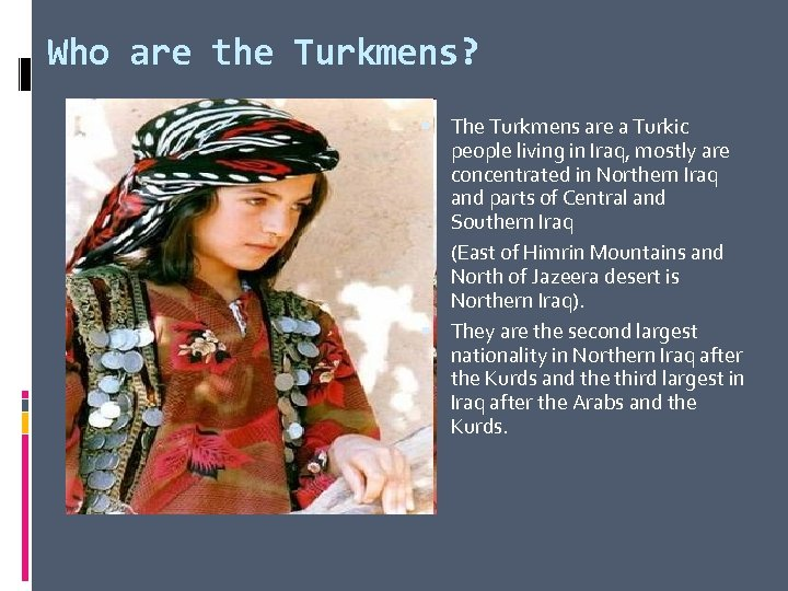 Who are the Turkmens? The Turkmens are a Turkic people living in Iraq, mostly