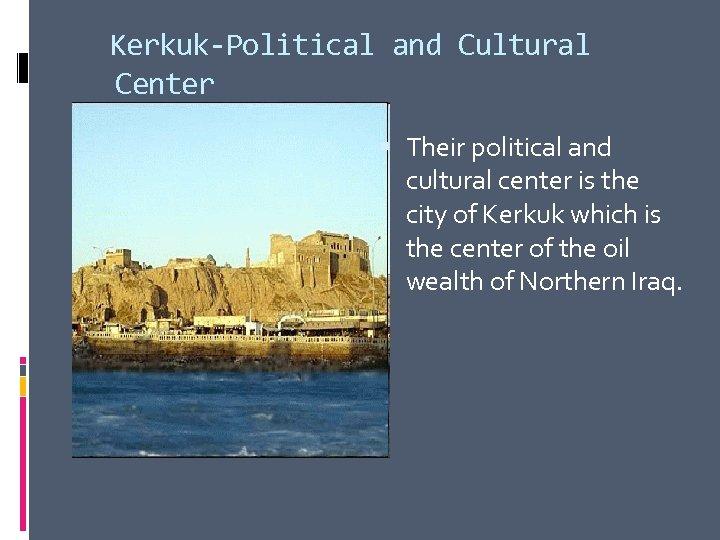 Kerkuk-Political and Cultural Center Their political and cultural center is the city of Kerkuk