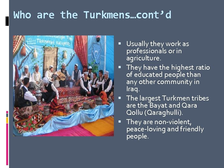 Who are the Turkmens…cont'd Usually they work as professionals or in agriculture. They have