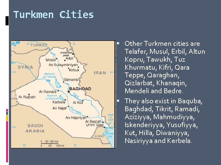 Turkmen Cities Other Turkmen cities are Telafer, Musul, Erbil, Altun Kopru, Tawukh, Tuz Khurmatu,
