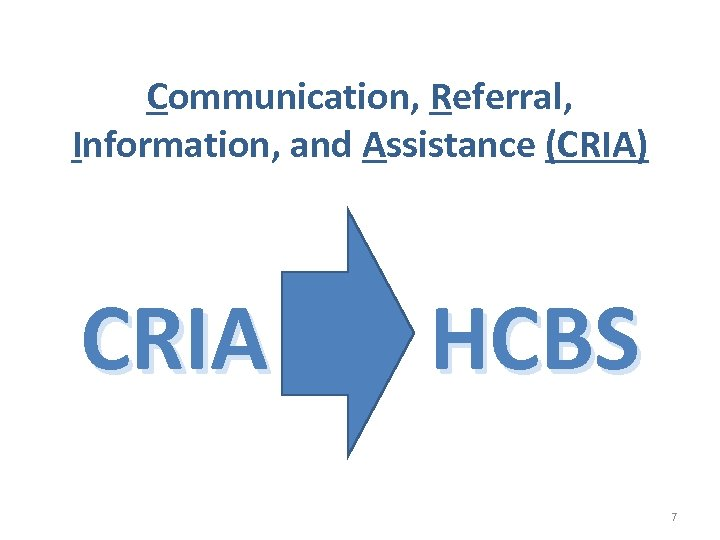 Communication, Referral, Information, and Assistance (CRIA) CRIA HCBS 7