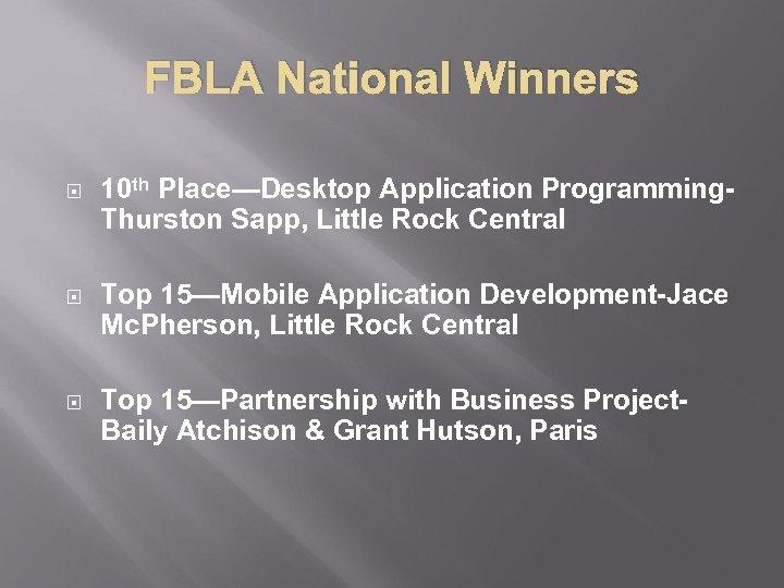 FBLA National Winners 10 th Place—Desktop Application Programming. Thurston Sapp, Little Rock Central Top