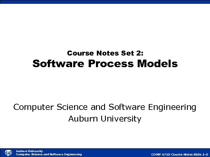 Course Notes Set 2: Software Process Models Computer Science and Software Engineering Auburn University
