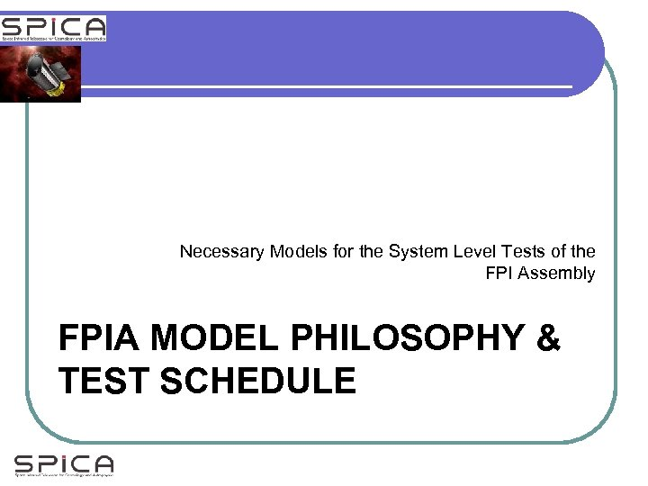 Necessary Models for the System Level Tests of the FPI Assembly FPIA MODEL PHILOSOPHY