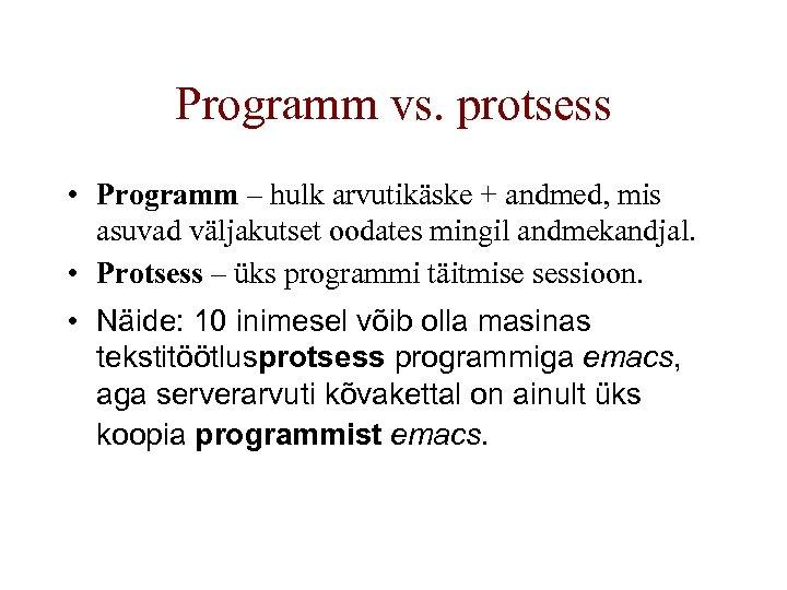 Programm vs. protsess • Programm – hulk arvutikäske + andmed, mis asuvad väljakutset oodates