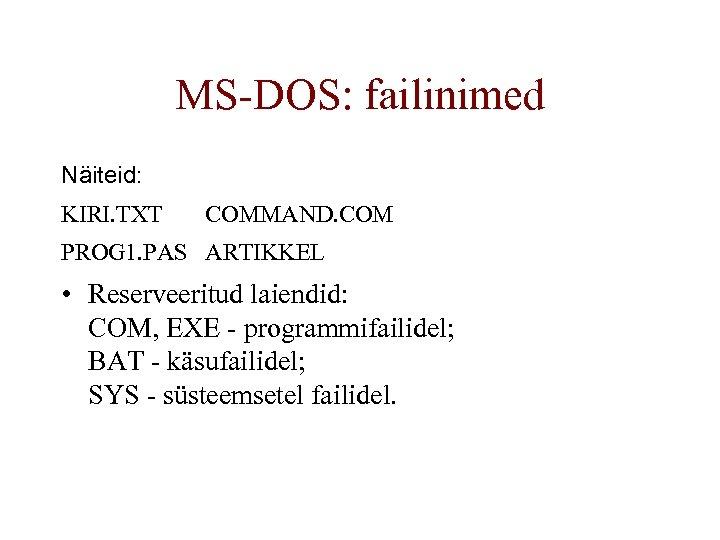 MS-DOS: failinimed Näiteid: KIRI. TXT COMMAND. COM PROG 1. PAS ARTIKKEL • Reserveeritud laiendid: