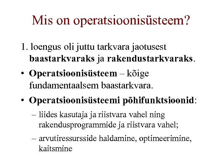Mis on operatsioonisüsteem? 1. loengus oli juttu tarkvara jaotusest baastarkvaraks ja rakendustarkvaraks. • Operatsioonisüsteem