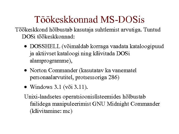 Töökeskkonnad MS-DOSis Töökeskkond hõlbustab kasutaja suhtlemist arvutiga. Tuntud DOSi töökeskkonnad: · DOSSHELL (võimaldab korraga