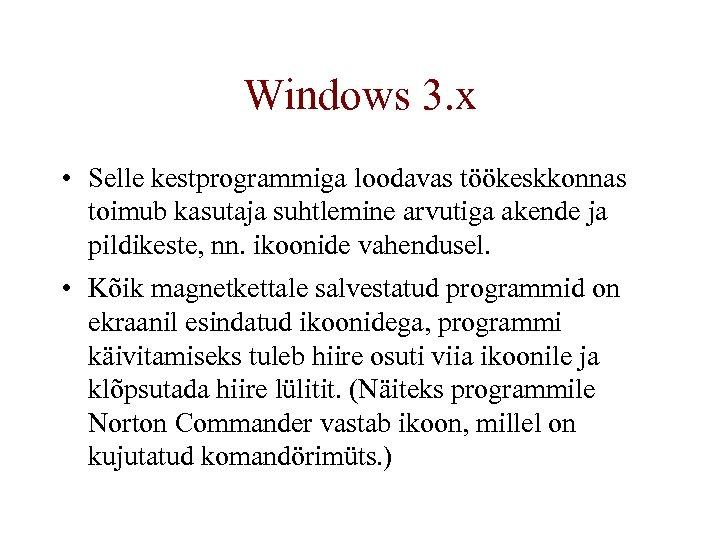 Windows 3. x • Selle kestprogrammiga loodavas töökeskkonnas toimub kasutaja suhtlemine arvutiga akende ja