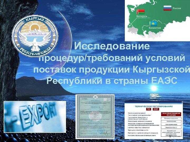 Исследование процедур/требований условий поставок продукции Кыргызской Республики в страны ЕАЭС