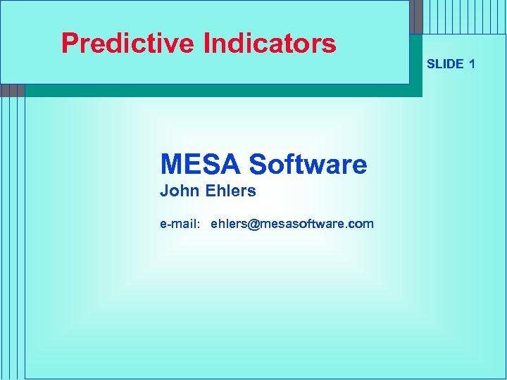 Predictive Indicators MESA Software John Ehlers e-mail: ehlers@mesasoftware. com SLIDE 1