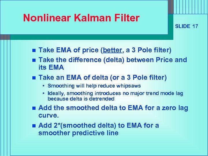 Nonlinear Kalman Filter n n n SLIDE 17 Take EMA of price (better, a
