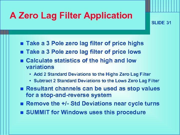 A Zero Lag Filter Application n SLIDE 31 Take a 3 Pole zero lag