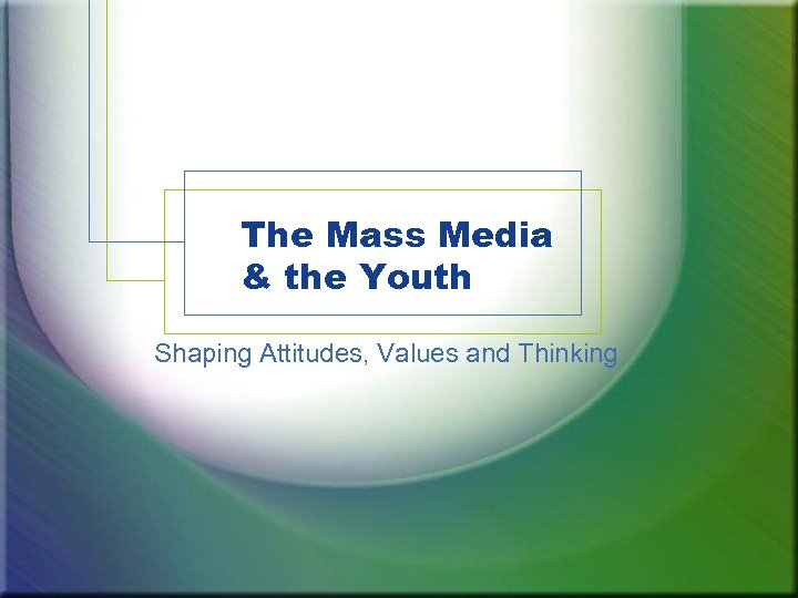 The Mass Media & the Youth Shaping Attitudes, Values and Thinking