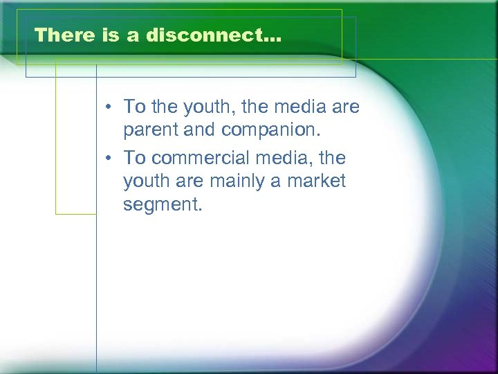 There is a disconnect… • To the youth, the media are parent and companion.
