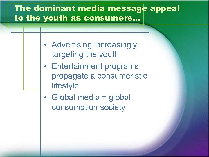The dominant media message appeal to the youth as consumers… • Advertising increasingly targeting