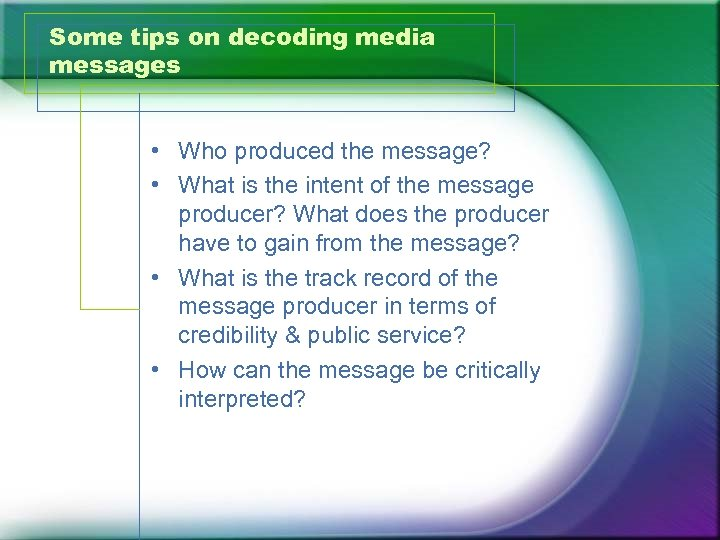 Some tips on decoding media messages • Who produced the message? • What is