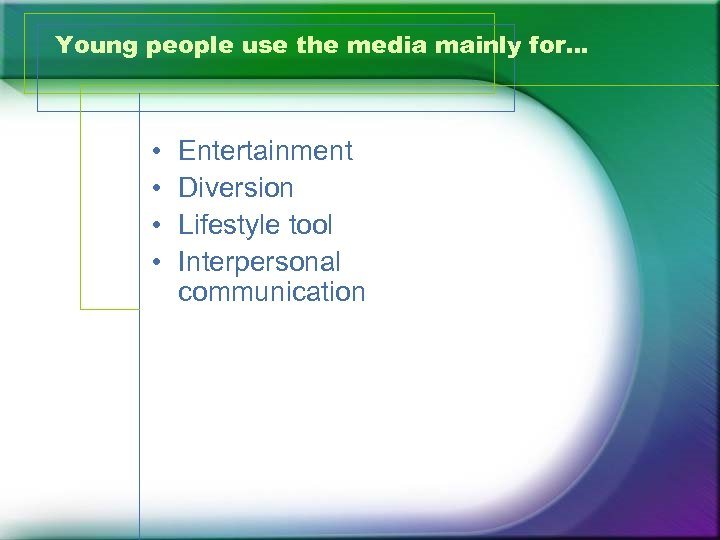 Young people use the media mainly for… • • Entertainment Diversion Lifestyle tool Interpersonal