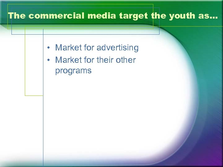 The commercial media target the youth as… • Market for advertising • Market for