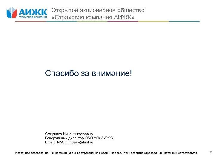 Открытое акционерное общество «Страховая компания АИЖК» Спасибо за внимание! Смирнова Нина Николаевна Генеральный директор
