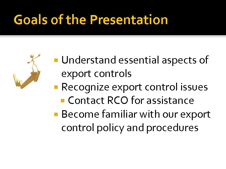 Goals of the Presentation Understand essential aspects of export controls Recognize export control issues