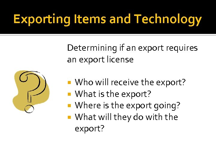 Exporting Items and Technology Determining if an export requires an export license Who will