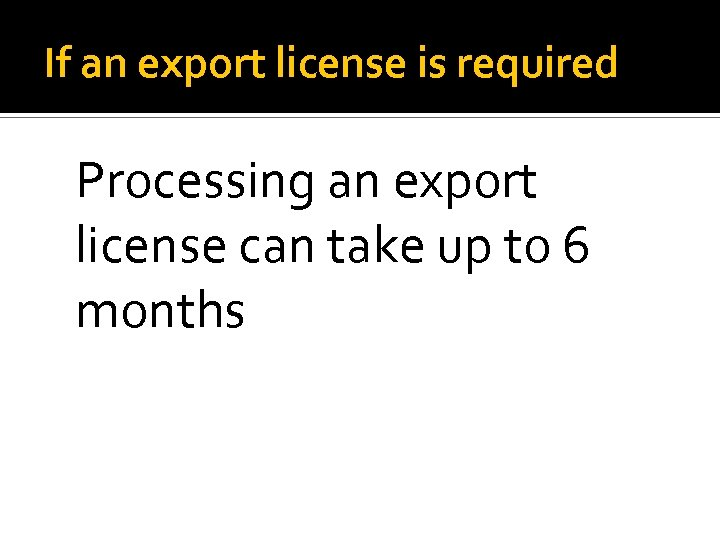 If an export license is required Processing an export license can take up to