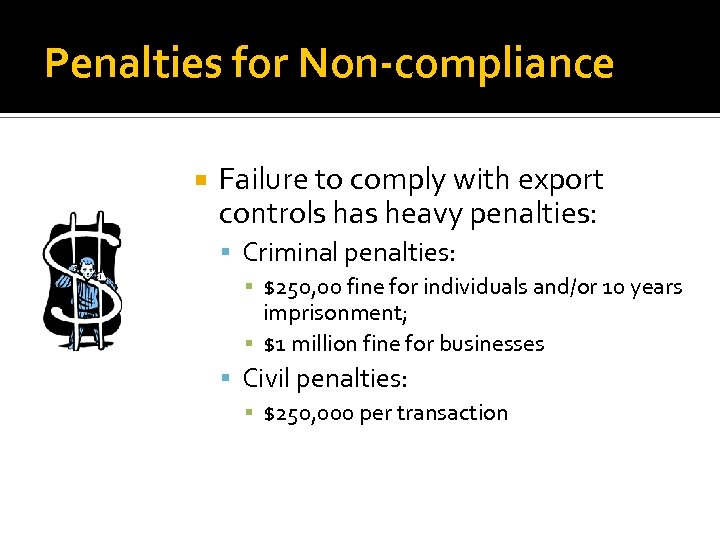 Penalties for Non-compliance Failure to comply with export controls has heavy penalties: Criminal penalties: