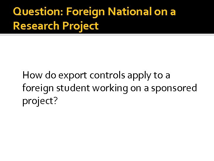 Question: Foreign National on a Research Project How do export controls apply to a
