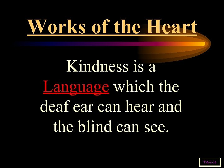 Works of the Heart Kindness is a Language which the deaf ear can hear