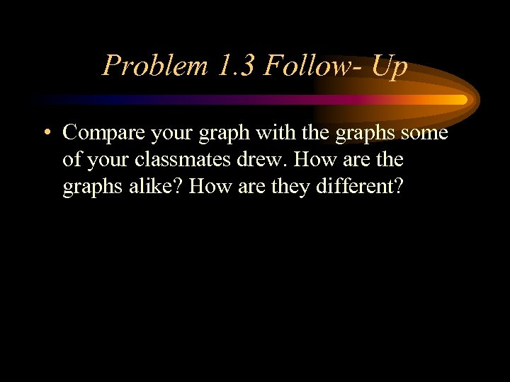 Problem 1. 3 Follow- Up • Compare your graph with the graphs some of