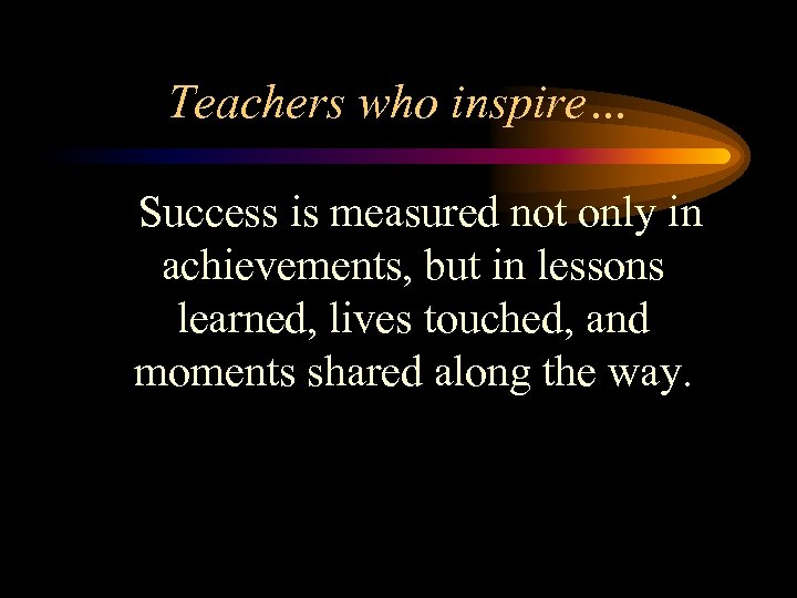 Teachers who inspire… Success is measured not only in achievements, but in lessons learned,