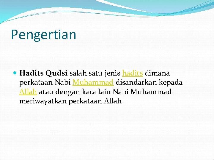 Pengertian Hadits Qudsi salah satu jenis hadits dimana perkataan Nabi Muhammad disandarkan kepada Allah