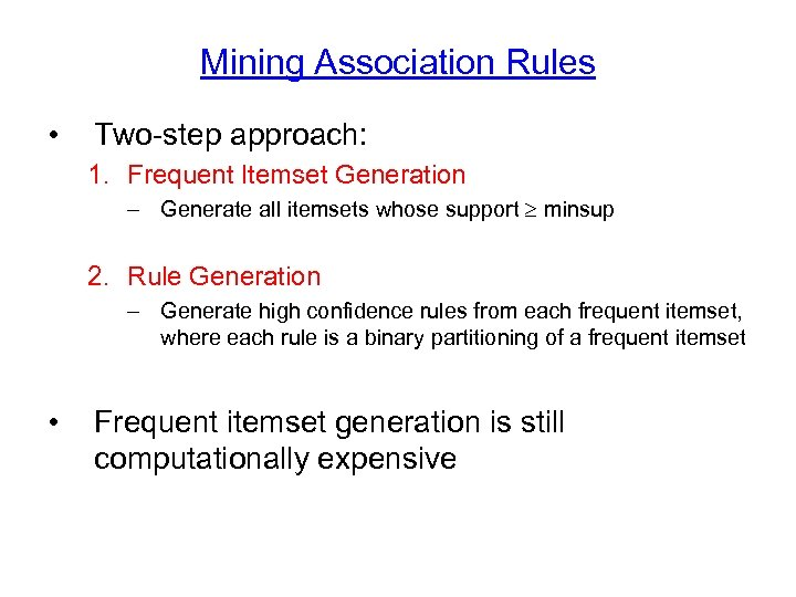 Mining Association Rules • Two-step approach: 1. Frequent Itemset Generation – Generate all itemsets