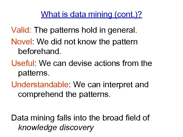 What is data mining (cont. )? Valid: The patterns hold in general. Novel: We
