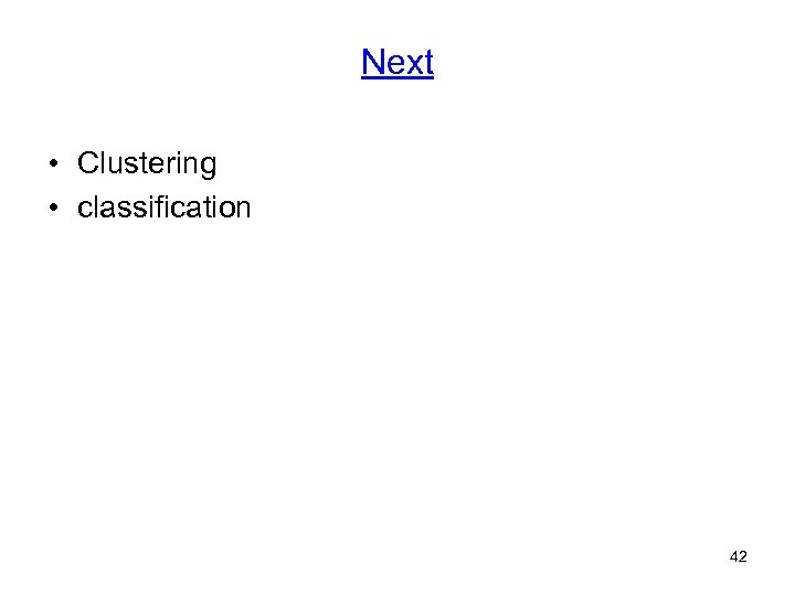 Next • Clustering • classification 42