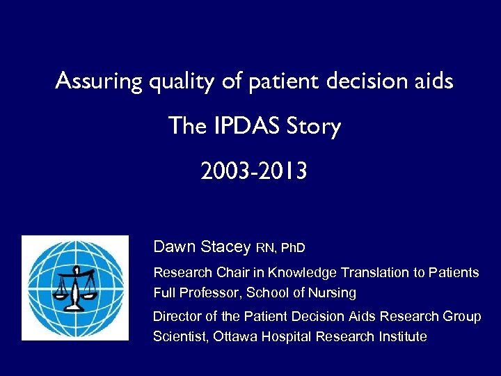 Assuring quality of patient decision aids The IPDAS Story 2003 -2013 Dawn Stacey RN,