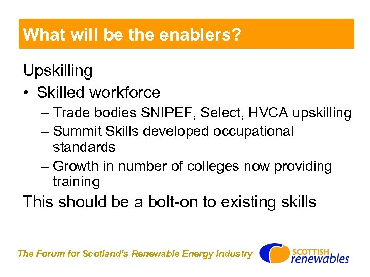 What will be the enablers? Upskilling • Skilled workforce – Trade bodies SNIPEF, Select,