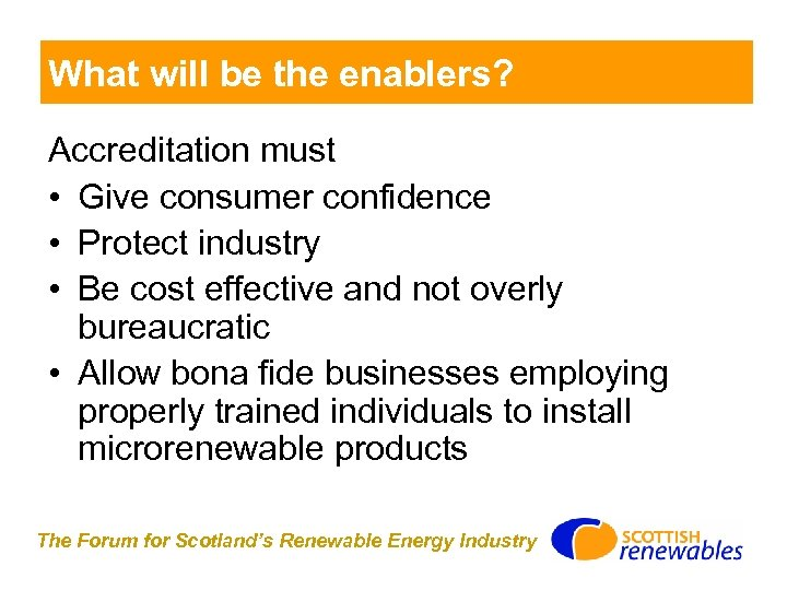 What will be the enablers? Accreditation must • Give consumer confidence • Protect industry