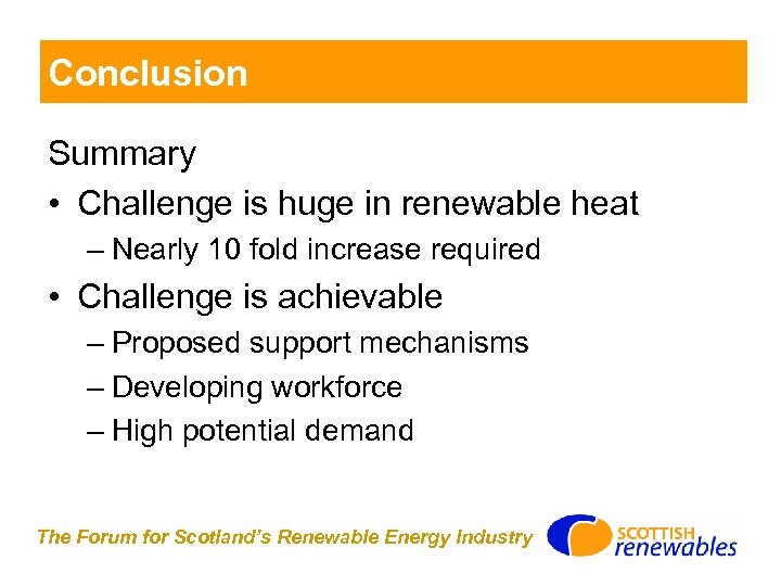 Conclusion Summary • Challenge is huge in renewable heat – Nearly 10 fold increase