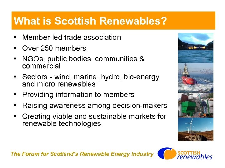 What is Scottish Renewables? • Member-led trade association • Over 250 members • NGOs,