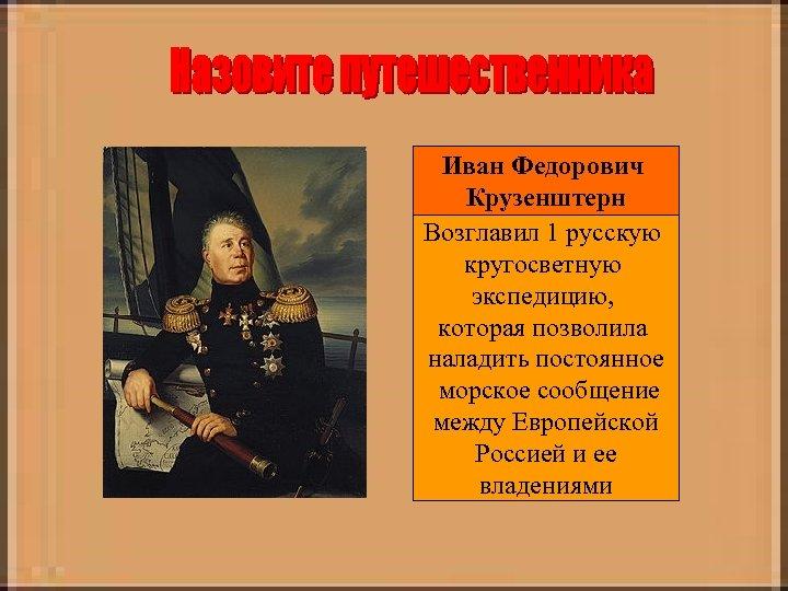 Иван Федорович Крузенштерн Возглавил 1 русскую кругосветную экспедицию, которая позволила наладить постоянное морское сообщение