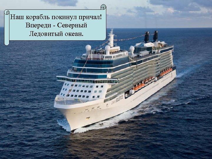 Наш корабль покинул причал! Впереди - Северный Ледовитый океан.