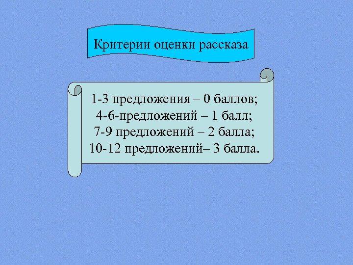 Критерии оценки рассказа 1 -3 предложения – 0 баллов; 4 -6 -предложений – 1